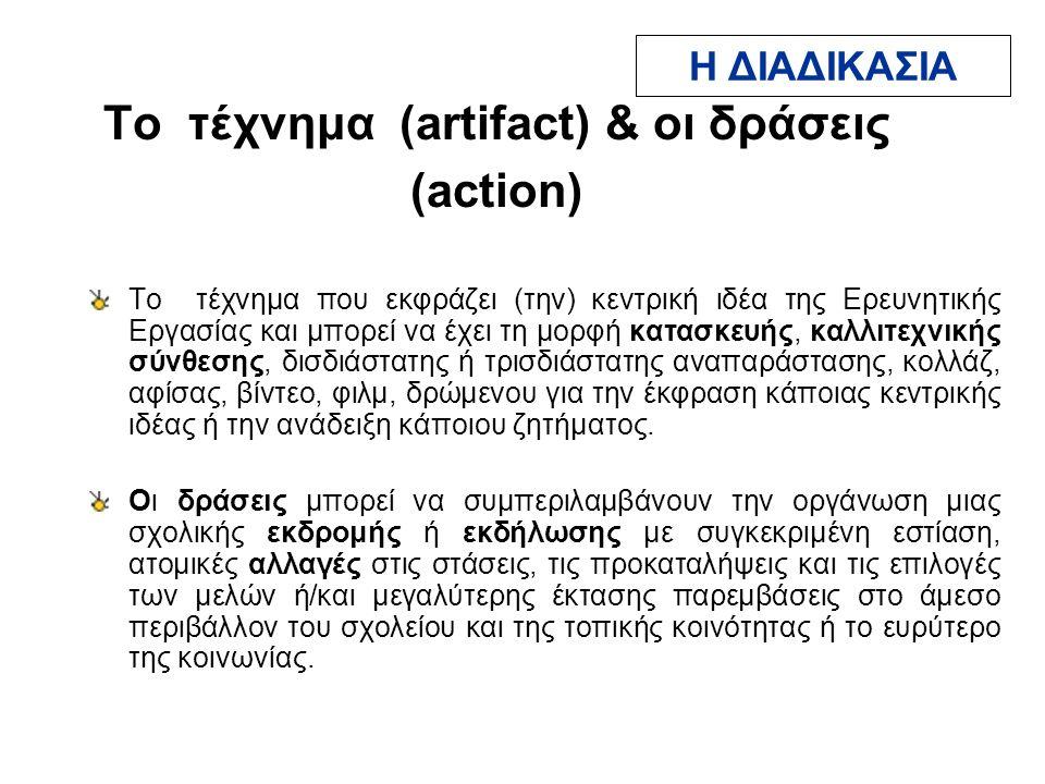 Το τέχνημα (artifact) & οι δράσεις (action) Το τέχνημα που εκφράζει (την) κεντρική ιδέα της Ερευνητικής Εργασίας και μπορεί να έχει τη μορφή κατασκευής, καλλιτεχνικής σύνθεσης, δισδιάστατης ή τρισδιάστατης αναπαράστασης, κολλάζ, αφίσας, βίντεο, φιλμ, δρώμενου για την έκφραση κάποιας κεντρικής ιδέας ή την ανάδειξη κάποιου ζητήματος.