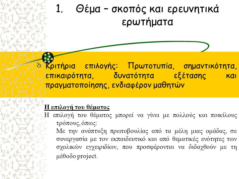 1.Θέμα – σκοπός και ερευνητικά ερωτήματα Κριτήρια επιλογής: Πρωτοτυπία, σημαντικότητα, επικαιρότητα, δυνατότητα εξέτασης και πραγματοποίησης, ενδιαφέρον μαθητών Η επιλογή του θέματος Η επιλογή του θέματος μπορεί να γίνει με πολλούς και ποικίλους τρόπους, όπως: Με την ανάπτυξη πρωτοβουλίας από τα μέλη μιας ομάδας, σε συνεργασία με τον εκπαιδευτικό και από θεματικές ενότητες των σχολικών εγχειριδίων, που προσφέρονται να διδαχθούν με τη μέθοδο prοject.
