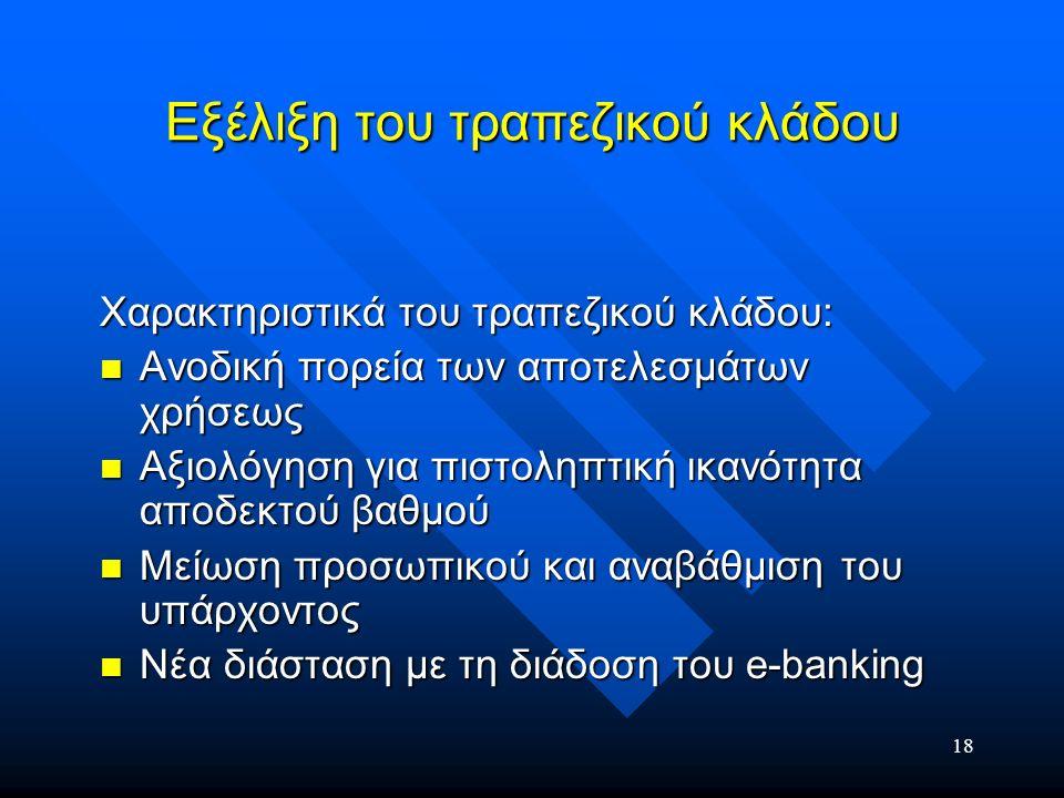 18 Εξέλιξη του τραπεζικού κλάδου Χαρακτηριστικά του τραπεζικού κλάδου: Ανοδική πορεία των αποτελεσμάτων χρήσεως Ανοδική πορεία των αποτελεσμάτων χρήσε