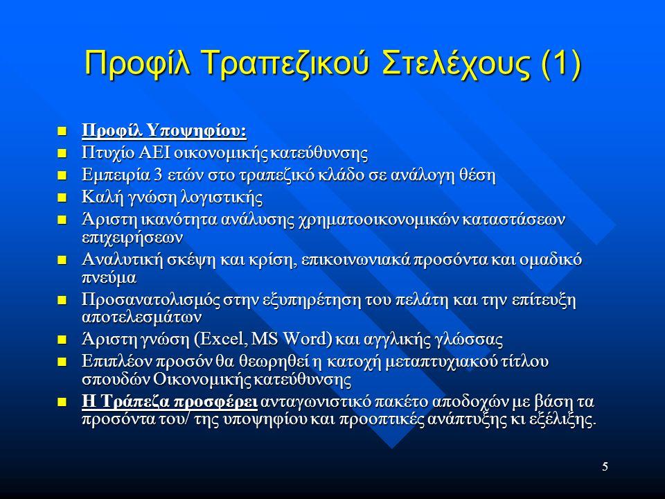 6 Προφίλ Τραπεζικού Στελέχους (2) Κωδικός θέσης: 11826 Κατηγορία θέσης: ΑΜΦΙΒΟΛΗ ΚΑΤΗΓΟΡΙΟΠΟΙΗΣΗ Τίτλος θέσης: Στελέχη σε Τράπεζα Ονομασία εταιρίας: Cetelem Bank Είδος απασχόλησης: ΠΛΗΡΗΣ ΑΠΑΣΧΟΛΗΣΗ Ωράριο εργασίας: - Περιγραφή εργασίας: Με ηγετική θέση στην Ευρώπη, η Τράπεζα Cetelem είναι εξειδικευμένη στον τομέα των χρηματοδοτήσεων μέσω δικτύου εμπορικών καταστημάτων και αναζητά τους κατάλληλους υποψηφίους για Αθήνα και Θεσσαλονίκη τα τμήματα: Χορήγησης Καταναλωτικών Δανείων κωδικός θέσης (DIS0408) Καθυστερημένων Οφειλών κωδικός θέσης (COL0408) Εξυπηρέτησης Πελατών – Προσωπικών Δανείων κωδικός θέσης (PP0408) Κωδικός θέσης: 11826 Κατηγορία θέσης: ΑΜΦΙΒΟΛΗ ΚΑΤΗΓΟΡΙΟΠΟΙΗΣΗ Τίτλος θέσης: Στελέχη σε Τράπεζα Ονομασία εταιρίας: Cetelem Bank Είδος απασχόλησης: ΠΛΗΡΗΣ ΑΠΑΣΧΟΛΗΣΗ Ωράριο εργασίας: - Περιγραφή εργασίας: Με ηγετική θέση στην Ευρώπη, η Τράπεζα Cetelem είναι εξειδικευμένη στον τομέα των χρηματοδοτήσεων μέσω δικτύου εμπορικών καταστημάτων και αναζητά τους κατάλληλους υποψηφίους για Αθήνα και Θεσσαλονίκη τα τμήματα: Χορήγησης Καταναλωτικών Δανείων κωδικός θέσης (DIS0408) Καθυστερημένων Οφειλών κωδικός θέσης (COL0408) Εξυπηρέτησης Πελατών – Προσωπικών Δανείων κωδικός θέσης (PP0408)
