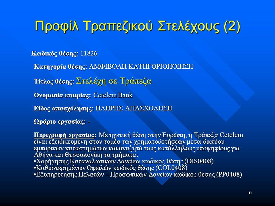 7 Προφίλ Τραπεζικού Στελέχους (2) Τοποθεσία εργασίας: ΑΘΗΝΑ & ΘΕΣΣΑΛΟΝΙΚΗ Σπουδές: -Απολυτήριο λυκείου ή πτυχίο ΤΕΙ/ΑΕΙ Απαραίτητα προσόντα: -Καλή γνώση Αγγλικών -¶ριστη γνώση χειρισμού υπολογιστών (MS Office) -Ικανότητα απόδοσης σε συνθήκες πίεσης -Ευχέρεια επικοινωνίας -Πνεύμα συνεργασίας και ομαδικότητας -Ηλικία έως 30 ετών Προϋπηρεσία: -Προϋπηρεσία έως 2 χρόνια Απολαβές: Τοποθεσία εργασίας: ΑΘΗΝΑ & ΘΕΣΣΑΛΟΝΙΚΗ Σπουδές: -Απολυτήριο λυκείου ή πτυχίο ΤΕΙ/ΑΕΙ Απαραίτητα προσόντα: -Καλή γνώση Αγγλικών -¶ριστη γνώση χειρισμού υπολογιστών (MS Office) -Ικανότητα απόδοσης σε συνθήκες πίεσης -Ευχέρεια επικοινωνίας -Πνεύμα συνεργασίας και ομαδικότητας -Ηλικία έως 30 ετών Προϋπηρεσία: -Προϋπηρεσία έως 2 χρόνια Απολαβές: