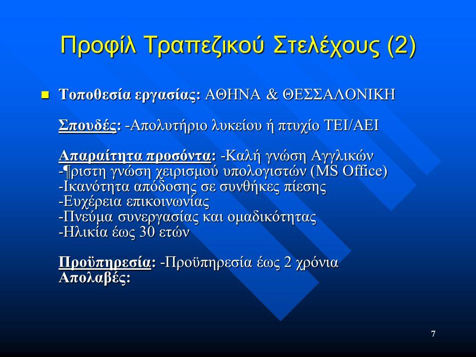 7 Προφίλ Τραπεζικού Στελέχους (2) Τοποθεσία εργασίας: ΑΘΗΝΑ & ΘΕΣΣΑΛΟΝΙΚΗ Σπουδές: -Απολυτήριο λυκείου ή πτυχίο ΤΕΙ/ΑΕΙ Απαραίτητα προσόντα: -Καλή γνώ