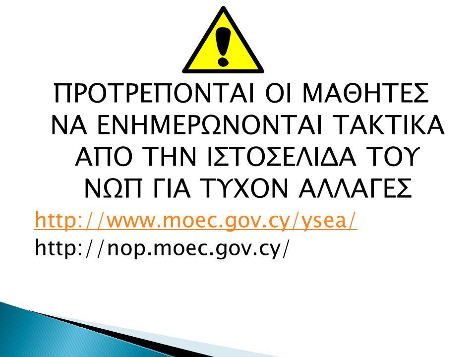 ΠΡΟΤΡΕΠΟΝΤΑΙ ΟΙ ΜΑΘΗΤΕΣ ΝΑ ΕΝΗΜΕΡΩΝΟΝΤΑΙ ΤΑΚΤΙΚΑ ΑΠO ΤΗΝ ΙΣΤΟΣΕΛΙΔΑ ΤΟΥ ΝΩΠ ΓΙΑ ΤΥΧΟΝ ΑΛΛΑΓΕΣ http://www.moec.gov.cy/ysea/ http://nop.moec.gov.cy/