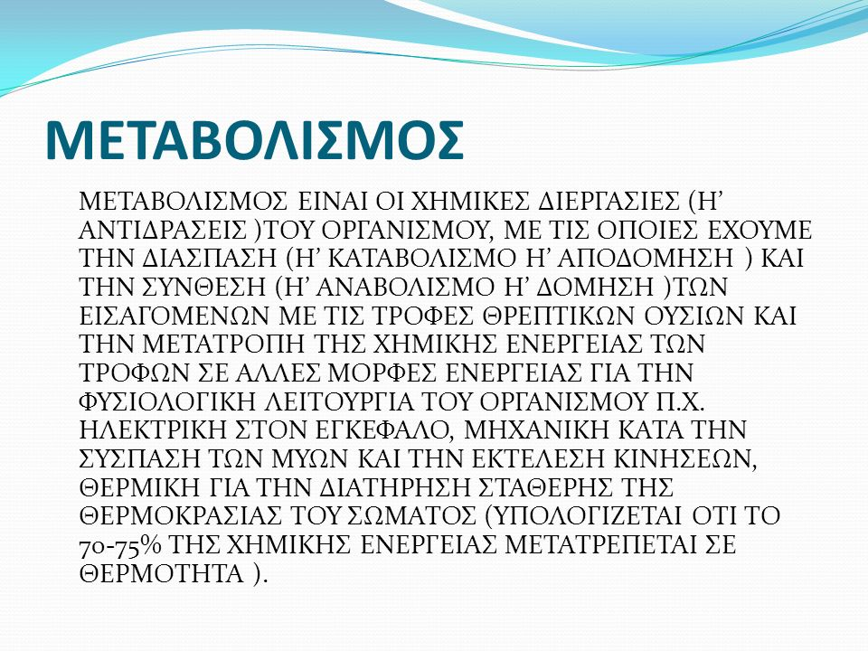 ΜΕΤΑΒΟΛΙΣΜΟΣ ΜΕΤΑΒΟΛΙΣΜΟΣ ΕΙΝΑΙ ΟΙ ΧΗΜΙΚΕΣ ΔΙΕΡΓΑΣΙΕΣ (Η' ΑΝΤΙΔΡΑΣΕΙΣ )ΤΟΥ ΟΡΓΑΝΙΣΜΟΥ, ΜΕ ΤΙΣ ΟΠΟΙΕΣ ΕΧΟΥΜΕ ΤΗΝ ΔΙΑΣΠΑΣΗ (Η' ΚΑΤΑΒΟΛΙΣΜΟ Η' ΑΠΟΔΟΜΗΣΗ ) ΚΑΙ ΤΗΝ ΣΥΝΘΕΣΗ (Η' ΑΝΑΒΟΛΙΣΜΟ Η' ΔΟΜΗΣΗ )ΤΩΝ ΕΙΣΑΓΟΜΕΝΩΝ ΜΕ ΤΙΣ ΤΡΟΦΕΣ ΘΡΕΠΤΙΚΩΝ ΟΥΣΙΩΝ ΚΑΙ ΤΗΝ ΜΕΤΑΤΡΟΠΗ ΤΗΣ ΧΗΜΙΚΗΣ ΕΝΕΡΓΕΙΑΣ ΤΩΝ ΤΡΟΦΩΝ ΣΕ ΑΛΛΕΣ ΜΟΡΦΕΣ ΕΝΕΡΓΕΙΑΣ ΓΙΑ ΤΗΝ ΦΥΣΙΟΛΟΓΙΚΗ ΛΕΙΤΟΥΡΓΙΑ ΤΟΥ ΟΡΓΑΝΙΣΜΟΥ Π.Χ.