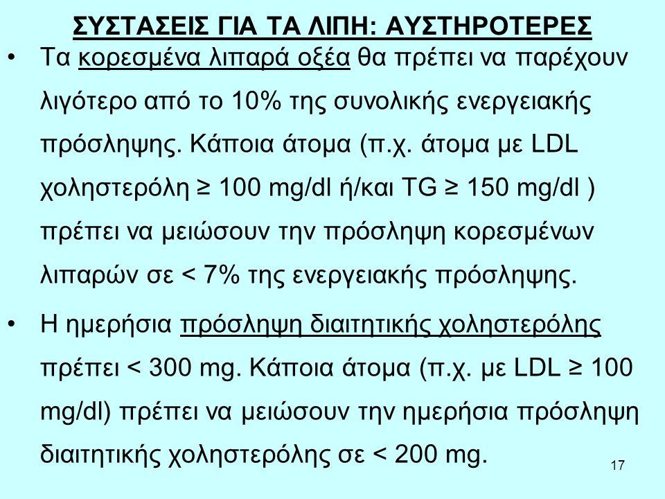 17 ΣΥΣΤΑΣΕΙΣ ΓΙΑ ΤΑ ΛΙΠΗ: ΑΥΣΤΗΡΟΤΕΡΕΣ Τα κορεσμένα λιπαρά οξέα θα πρέπει να παρέχουν λιγότερο από το 10% της συνολικής ενεργειακής πρόσληψης.