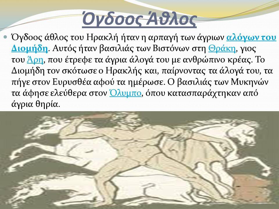 Όγδοος Άθλος Όγδοος άθλος του Ηρακλή ήταν η αρπαγή των άγριων αλόγων του Διομήδη. Αυτός ήταν βασιλιάς των Βιστόνων στη Θράκη, γιος του Άρη, που έτρεφε