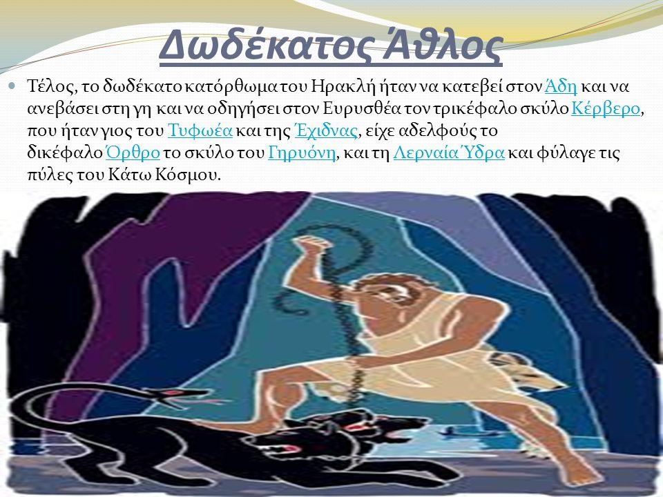 Δωδέκατος Άθλος Τέλος, το δωδέκατο κατόρθωμα του Ηρακλή ήταν να κατεβεί στον Άδη και να ανεβάσει στη γη και να οδηγήσει στον Ευρυσθέα τον τρικέφαλο σκ