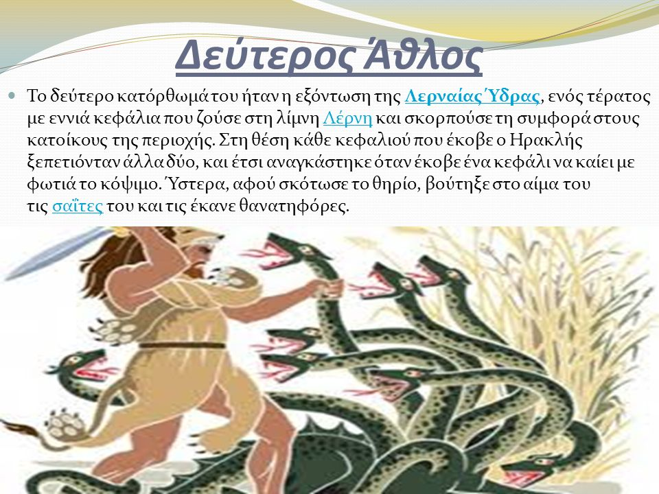 Δεύτερος Άθλος Το δεύτερο κατόρθωμά του ήταν η εξόντωση της Λερναίας Ύδρας, ενός τέρατος με εννιά κεφάλια που ζούσε στη λίμνη Λέρνη και σκορπούσε τη σ
