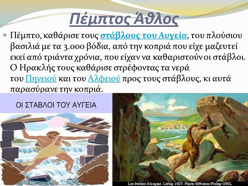 Πέμπτος Άθλος Πέμπτο, καθάρισε τους στάβλους του Αυγεία, του πλούσιου βασιλιά με τα 3.000 βόδια, από την κοπριά που είχε μαζευτεί εκεί από τριάντα χρό