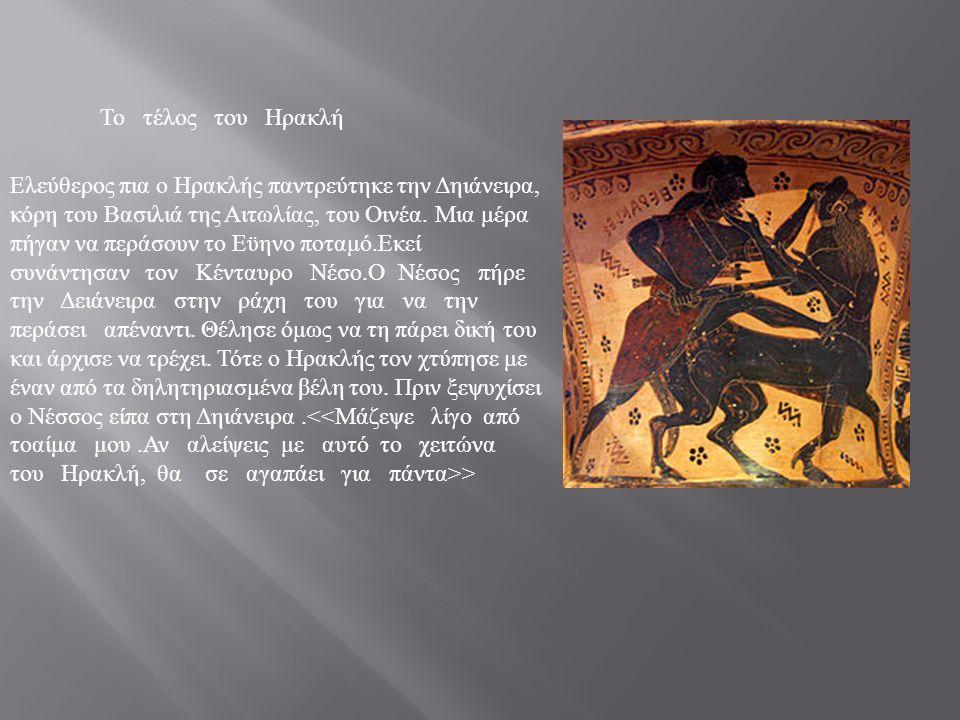 Το τέλος του Ηρακλή Ελεύθερος πια ο Ηρακλής παντρεύτηκε την Δηιάνειρα, κόρη του Βασιλιά της Αιτωλίας, του Οινέα.