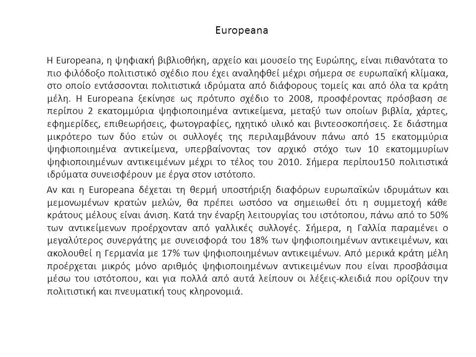 Europeana Η Europeana, η ψηφιακή βιβλιοθήκη, αρχείο και μουσείο της Ευρώπης, είναι πιθανότατα το πιο φιλόδοξο πολιτιστικό σχέδιο που έχει αναληφθεί μέ