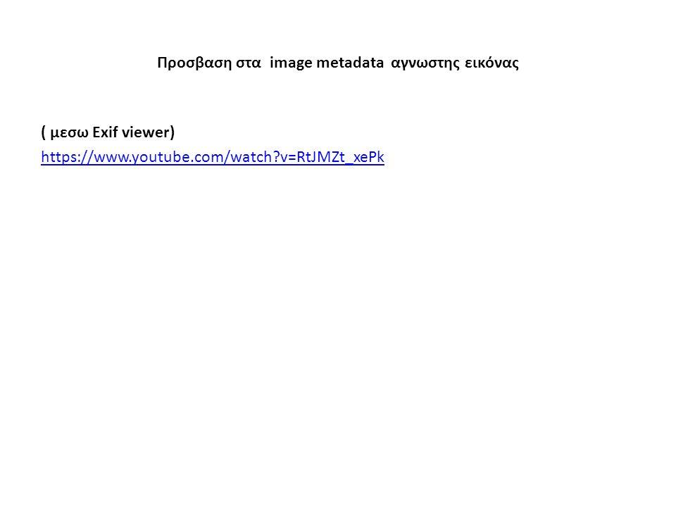 Προσβαση στα image metadata αγνωστης εικόνας ( μεσω Exif viewer) https://www.youtube.com/watch?v=RtJMZt_xePk