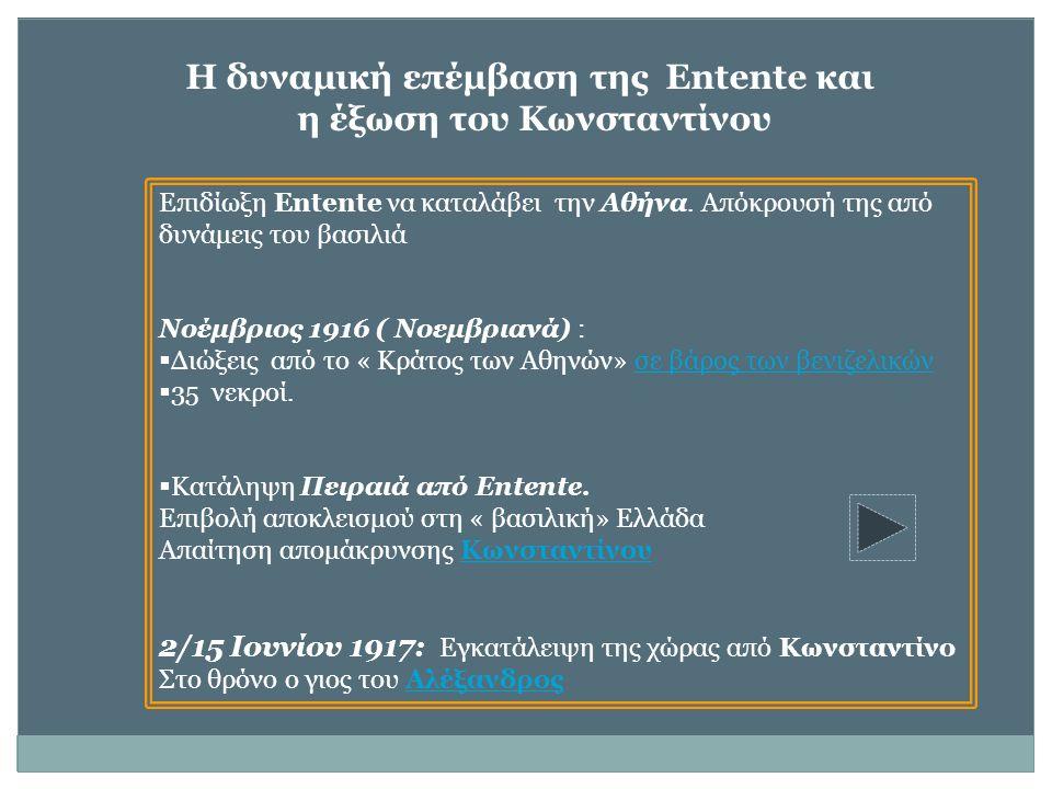 Η δυναμική επέμβαση της Entente και η έξωση του Κωνσταντίνου Επιδίωξη Entente να καταλάβει την Αθήνα. Απόκρουσή της από δυνάμεις του βασιλιά Νοέμβριος
