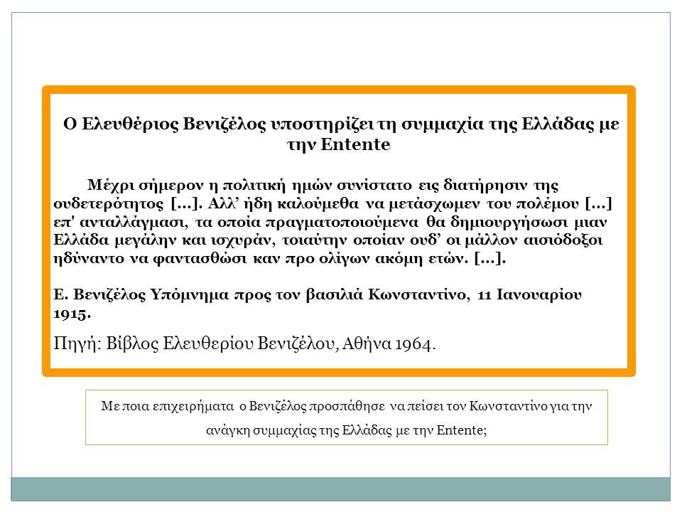 Με ποια επιχειρήματα ο Βενιζέλος προσπάθησε να πείσει τον Κωνσταντίνο για την ανάγκη συμμαχίας της Ελλάδας με την Entente; Ο Ελευθέριος Βενιζέλος υποστηρίζει τη συμμαχία της Ελλάδας με την Entente Μέχρι σήμερον η πολιτική ημών συνίστατο εις διατήρησιν της ουδετερότητος [...].