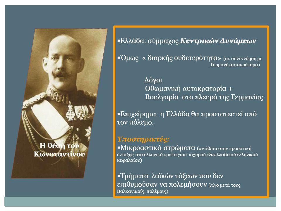 Η θέση του Κωνσταντίνου  Ελλάδα: σύμμαχος Κεντρικών Δυνάμεων  Όμως « διαρκής ουδετερότητα» (σε συνεννόηση με Γερμανό αυτοκράτορα) Λόγοι Οθωμανική αυτοκρατορία + Βουλγαρία στο πλευρό της Γερμανίας  Επιχείρημα: η Ελλάδα θα προστατευτεί από τον πόλεμο.