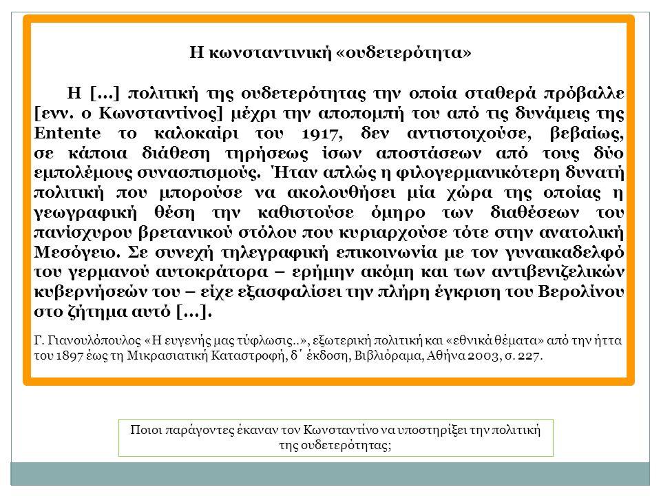 Ποιοι παράγοντες έκαναν τον Κωνσταντίνο να υποστηρίξει την πολιτική της ουδετερότητας; Η κωνσταντινική «ουδετερότητα» Η [...] πολιτική της ουδετερότητας την οποία σταθερά πρόβαλλε [ενν.