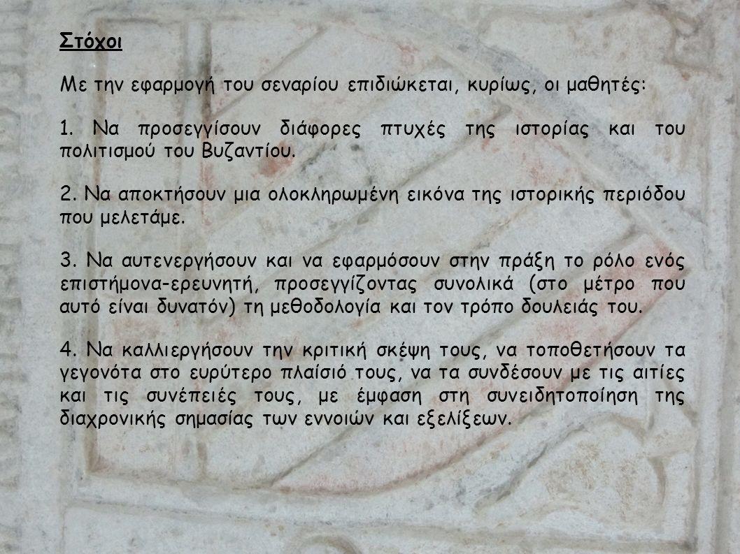 Στόχοι Με την εφαρμογή του σεναρίου επιδιώκεται, κυρίως, οι μαθητές: 1. Να προσεγγίσουν διάφορες πτυχές της ιστορίας και του πολιτισμού του Βυζαντίου.