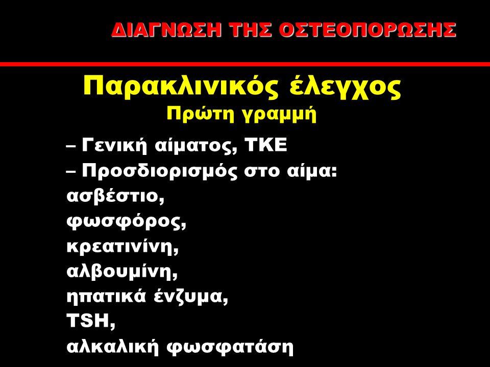 –Γενική αίματος, ΤΚΕ –Προσδιορισμός στο αίμα: ασβέστιο, φωσφόρος, κρεατινίνη, αλβουμίνη, ηπατικά ένζυμα, TSH, αλκαλική φωσφατάση Παρακλινικός έλεγχος Πρώτη γραμμή ΔΙΑΓΝΩΣΗ ΤΗΣ ΟΣΤΕΟΠΟΡΩΣΗΣ
