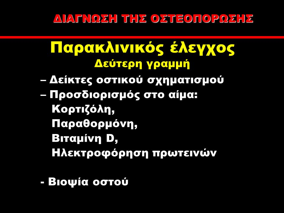 –Δείκτες οστικού σχηματισμού –Προσδιορισμός στο αίμα: Κορτιζόλη, Παραθορμόνη, Bιταμίνη D, Ηλεκτροφόρηση πρωτεινών - Βιοψία οστού Παρακλινικός έλεγχος Δεύτερη γραμμή ΔΙΑΓΝΩΣΗ ΤΗΣ ΟΣΤΕΟΠΟΡΩΣΗΣ