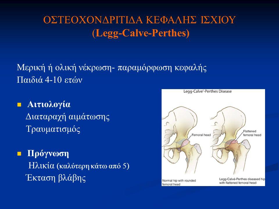 ΟΣΤΕΟΧΟΝΔΡΙΤΙΔΑ ΚΕΦΑΛΗΣ ΙΣΧΙΟΥ (Legg-Calve-Perthes) Μερική ή ολική νέκρωση- παραμόρφωση κεφαλής Παιδιά 4-10 ετών Αιτιολογία Διαταραχή αιμάτωσης Τραυμα