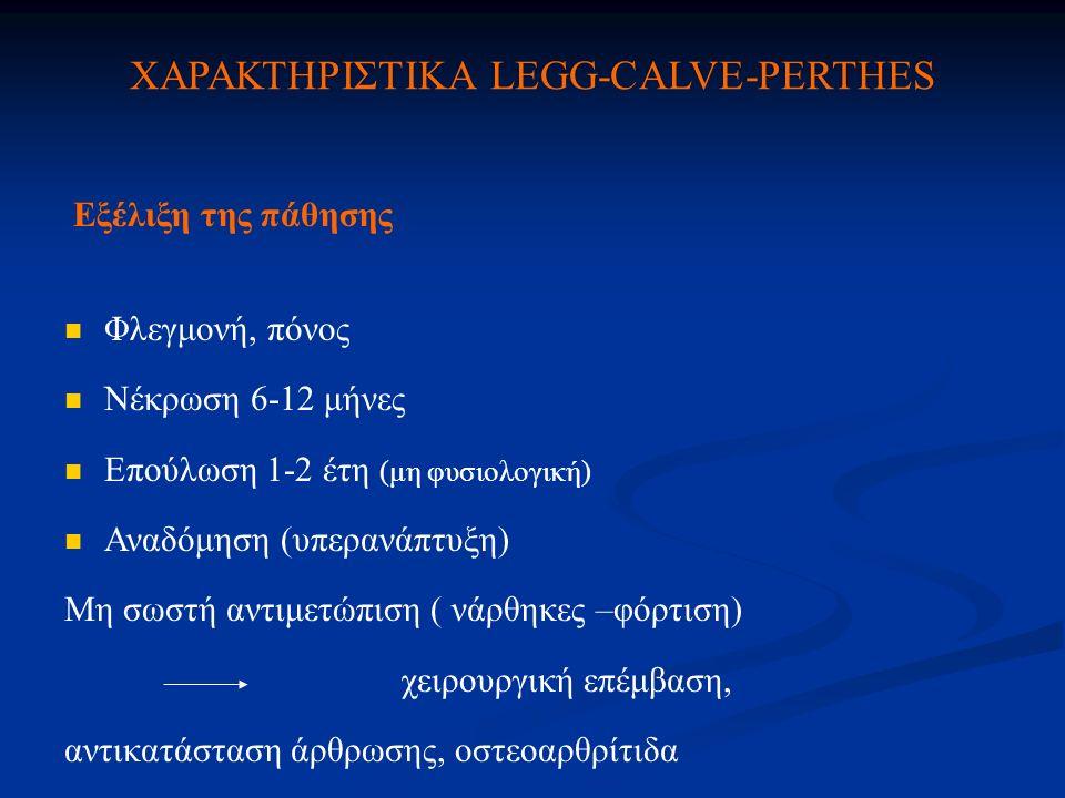 ΧΑΡΑΚΤΗΡΙΣΤΙΚΑ LEGG-CALVE-PERTHES Εξέλιξη της πάθησης Φλεγμονή, πόνος Νέκρωση 6-12 μήνες Επούλωση 1-2 έτη (μη φυσιολογική) Αναδόμηση (υπερανάπτυξη) Μη