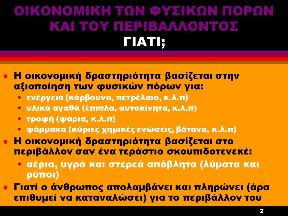 2 ΟΙΚΟΝΟΜΙΚΗ ΤΩΝ ΦΥΣΙΚΩΝ ΠΟΡΩΝ ΚΑΙ ΤΟΥ ΠΕΡΙΒΑΛΛΟΝΤΟΣ ΓΙΑΤΙ; l Η οικονομική δραστηριότητα βασίζεται στην αξιοποίηση των φυσικών πόρων για: ενέργεια (κάρβουνο, πετρέλαιο, κ.λ.π) υλικά αγαθά (έπιπλα, αυτοκίνητα, κ.λ.π) τροφή (ψάρια, κ.λ.π) φάρμακα (κύριες χημικές ενώσεις, βότανα, κ.λ.π) l Η οικονομική δραστηριότητα βασίζεται στο περιβάλλον σαν ένα τεράστιο σκουπιδοτενεκέ: αέρια, υγρά και στερεά απόβλητα (λύματα και ρύποι) l Γιατί ο άνθρωπος απολαμβάνει και πληρώνει (άρα επιθυμεί να καταναλώσει) για το περιβάλλον του