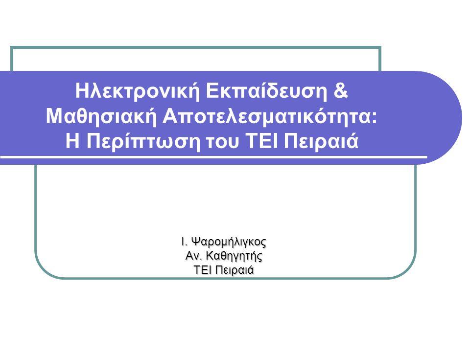 Ηλεκτρονική Εκπαίδευση & Μαθησιακή Αποτελεσματικότητα: Η Περίπτωση του ΤΕΙ Πειραιά Ι. Ψαρομήλιγκος Αν. Καθηγητής ΤΕΙ Πειραιά