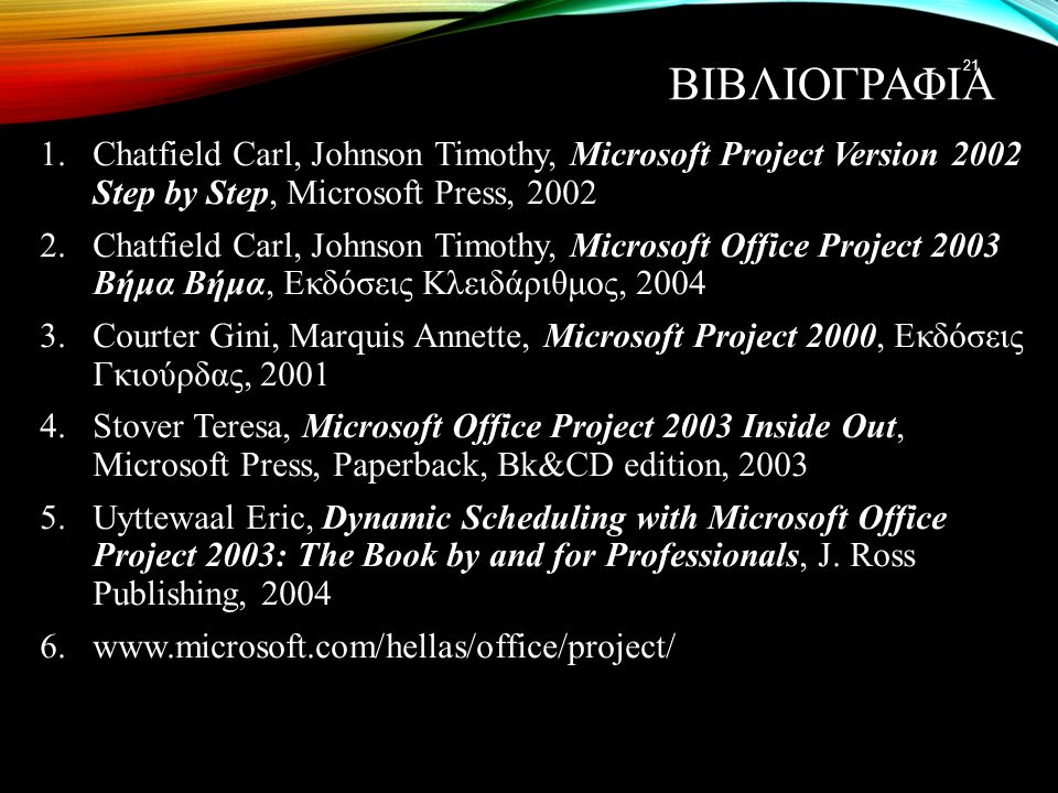 ΒΙΒΛΙΟΓΡΑΦΙΑ 1.Chatfield Carl, Johnson Timothy, Microsoft Project Version 2002 Step by Step, Microsoft Press, 2002 2.Chatfield Carl, Johnson Timothy,