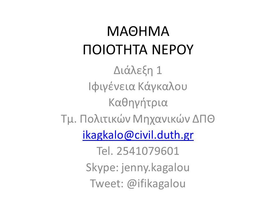 ΜΑΘΗΜΑ ΠΟΙΟΤΗΤΑ ΝΕΡΟΥ Διάλεξη 1 Ιφιγένεια Κάγκαλου Καθηγήτρια Τμ. Πολιτικών Μηχανικών ΔΠΘ ikagkalo@civil.duth.gr Tel. 2541079601 Skype: jenny.kagalou