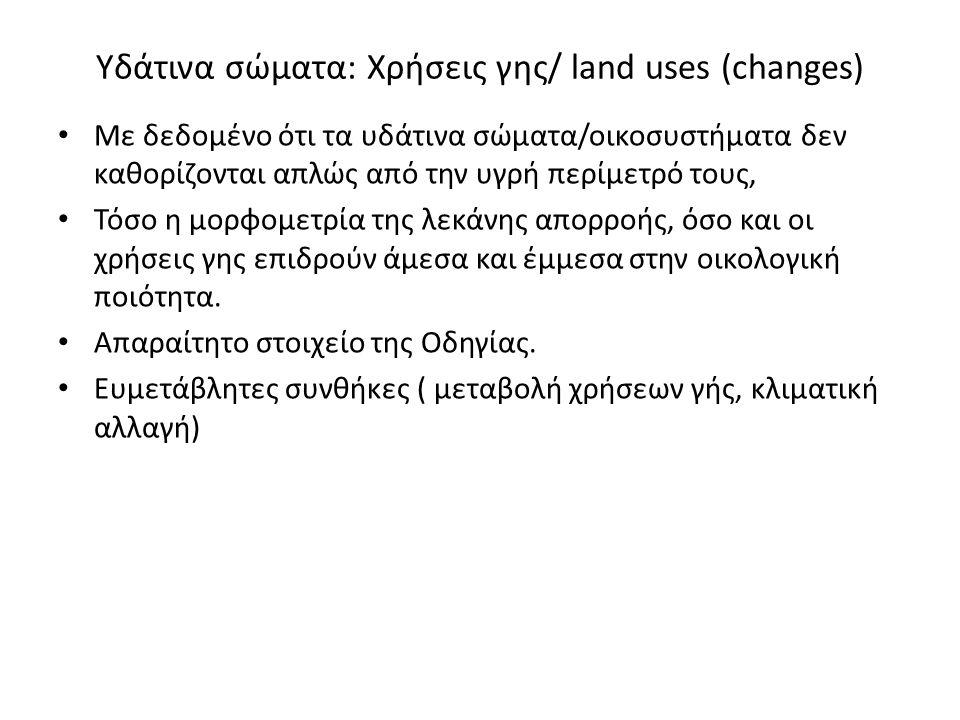 Υδάτινα σώματα: Χρήσεις γης/ land uses (changes) Με δεδομένο ότι τα υδάτινα σώματα/οικοσυστήματα δεν καθορίζονται απλώς από την υγρή περίμετρό τους, Τόσο η μορφομετρία της λεκάνης απορροής, όσο και οι χρήσεις γης επιδρούν άμεσα και έμμεσα στην οικολογική ποιότητα.
