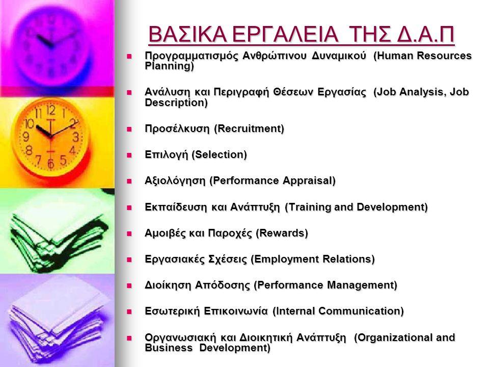 ΒΑΣΙΚΑ ΕΡΓΑΛΕΙΑ ΤΗΣ Δ.Α.Π Προγραμματισμός Ανθρώπινου Δυναμικού (Human Resources Planning) Προγραμματισμός Ανθρώπινου Δυναμικού (Human Resources Planning) Ανάλυση και Περιγραφή Θέσεων Εργασίας (Job Analysis, Job Description) Ανάλυση και Περιγραφή Θέσεων Εργασίας (Job Analysis, Job Description) Προσέλκυση (Recruitment) Προσέλκυση (Recruitment) Επιλογή (Selection) Επιλογή (Selection) Αξιολόγηση (Performance Appraisal) Αξιολόγηση (Performance Appraisal) Εκπαίδευση και Ανάπτυξη (Training and Development) Εκπαίδευση και Ανάπτυξη (Training and Development) Αμοιβές και Παροχές (Rewards) Αμοιβές και Παροχές (Rewards) Εργασιακές Σχέσεις (Employment Relations) Εργασιακές Σχέσεις (Employment Relations) Διοίκηση Απόδοσης (Performance Management) Διοίκηση Απόδοσης (Performance Management) Εσωτερική Επικοινωνία (Internal Communication) Εσωτερική Επικοινωνία (Internal Communication) Οργανωσιακή και Διοικητική Ανάπτυξη (Οrganizational and Business Development) Οργανωσιακή και Διοικητική Ανάπτυξη (Οrganizational and Business Development)