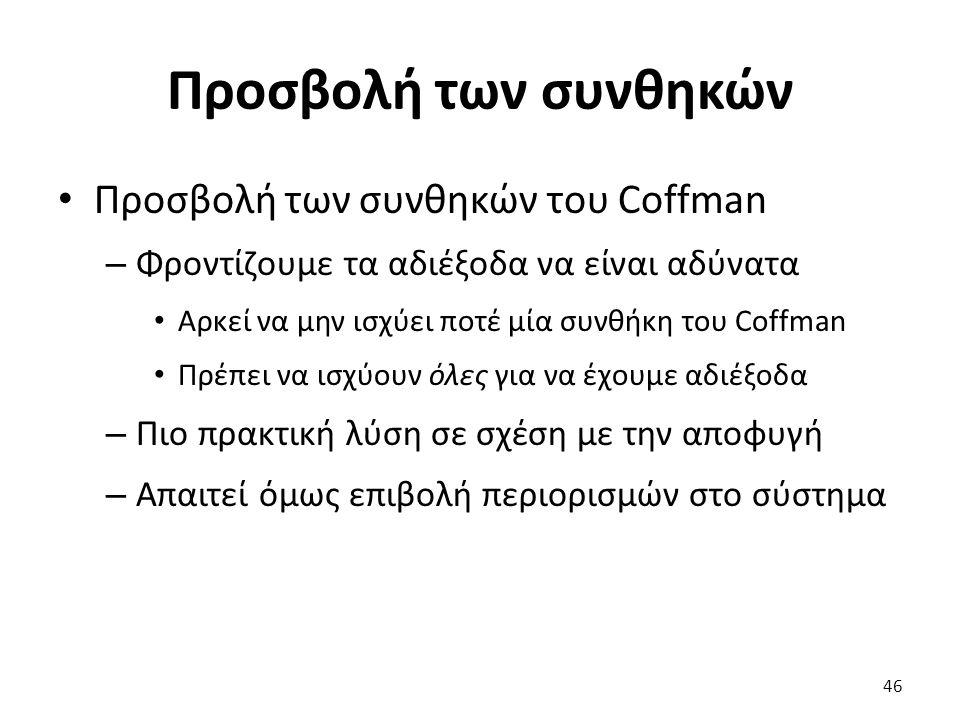 Προσβολή των συνθηκών Προσβολή των συνθηκών του Coffman – Φροντίζουμε τα αδιέξοδα να είναι αδύνατα Αρκεί να μην ισχύει ποτέ μία συνθήκη του Coffman Πρέπει να ισχύουν όλες για να έχουμε αδιέξοδα – Πιο πρακτική λύση σε σχέση με την αποφυγή – Απαιτεί όμως επιβολή περιορισμών στο σύστημα 46