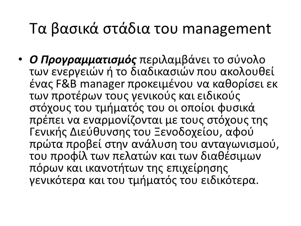 Τα βασικά στάδια του management Ο Προγραμματισμός περιλαμβάνει το σύνολο των ενεργειών ή το διαδικασιών που ακολουθεί ένας F&B manager προκειμένου να καθορίσει εκ των προτέρων τους γενικούς και ειδικούς στόχους του τμήματός του οι οποίοι φυσικά πρέπει να εναρμονίζονται με τους στόχους της Γενικής Διεύθυνσης του Ξενοδοχείου, αφού πρώτα προβεί στην ανάλυση του ανταγωνισμού, του προφίλ των πελατών και των διαθέσιμων πόρων και ικανοτήτων της επιχείρησης γενικότερα και του τμήματός του ειδικότερα.