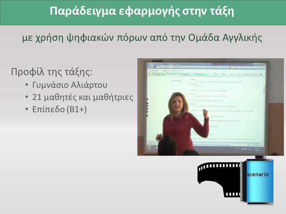 Παράδειγμα εφαρμογής στην τάξη με χρήση ψηφιακών πόρων από την Ομάδα Αγγλικής Προφίλ της τάξης: Γυμνάσιο Αλιάρτου 21 μαθητές και μαθήτριες Επίπεδο (Β1+) scenario