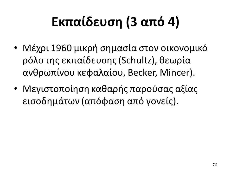 Εκπαίδευση (3 από 4) Μέχρι 1960 μικρή σημασία στον οικονομικό ρόλο της εκπαίδευσης (Schultz), θεωρία ανθρωπίνου κεφαλαίου, Becker, Mincer). Μεγιστοποί