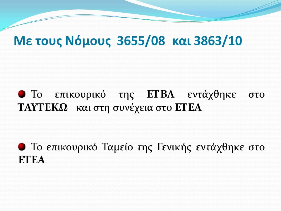 Με τους Νόμους 3655/08 και 3863/10 Το επικουρικό της ΕΤΒΑ εντάχθηκε στο ΤΑΥΤΕΚΩ και στη συνέχεια στο ΕΤΕΑ Το επικουρικό Ταμείο της Γενικής εντάχθηκε στο ΕΤΕΑ