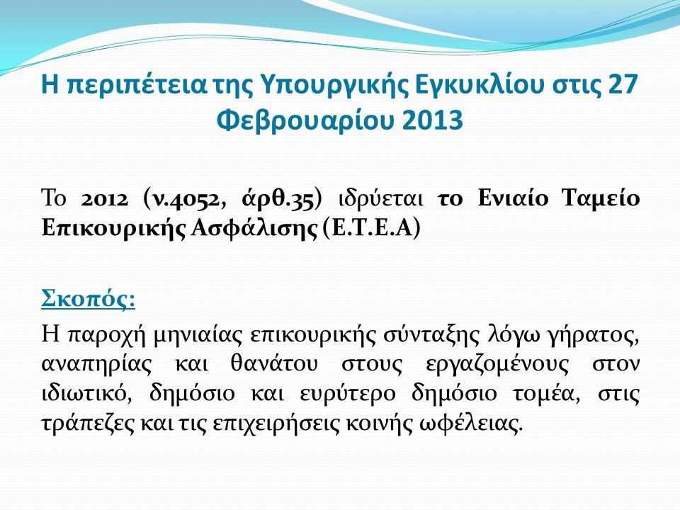 Η περιπέτεια της Υπουργικής Εγκυκλίου στις 27 Φεβρουαρίου 2013 Το 2012 (ν.4052, άρθ.35) ιδρύεται το Ενιαίο Ταμείο Επικουρικής Ασφάλισης (Ε.Τ.Ε.Α) Σκοπός: Η παροχή μηνιαίας επικουρικής σύνταξης λόγω γήρατος, αναπηρίας και θανάτου στους εργαζομένους στον ιδιωτικό, δημόσιο και ευρύτερο δημόσιο τομέα, στις τράπεζες και τις επιχειρήσεις κοινής ωφέλειας.