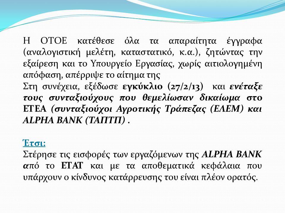 Η ΟΤΟΕ κατέθεσε όλα τα απαραίτητα έγγραφα (αναλογιστική μελέτη, καταστατικό, κ.α.), ζητώντας την εξαίρεση και το Υπουργείο Εργασίας, χωρίς αιτιολογημένη απόφαση, απέρριψε το αίτημα της Στη συνέχεια, εξέδωσε εγκύκλιο (27/2/13) και ενέταξε τους συνταξιούχους που θεμελίωσαν δικαίωμα στο ΕΤΕΑ (συνταξιούχοι Αγροτικής Τράπεζας (ΕΛΕΜ) και ALPHA BANK (TAΠΤΠ).