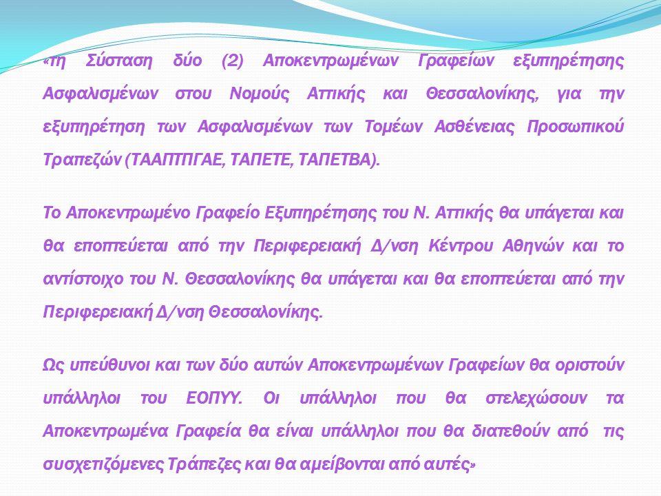 «τη Σύσταση δύο (2) Αποκεντρωμένων Γραφείων εξυπηρέτησης Ασφαλισμένων στου Νομούς Αττικής και Θεσσαλονίκης, για την εξυπηρέτηση των Ασφαλισμένων των Τομέων Ασθένειας Προσωπικού Τραπεζών (ΤΑΑΠΤΠΓΑΕ, ΤΑΠΕΤΕ, ΤΑΠΕΤΒΑ).