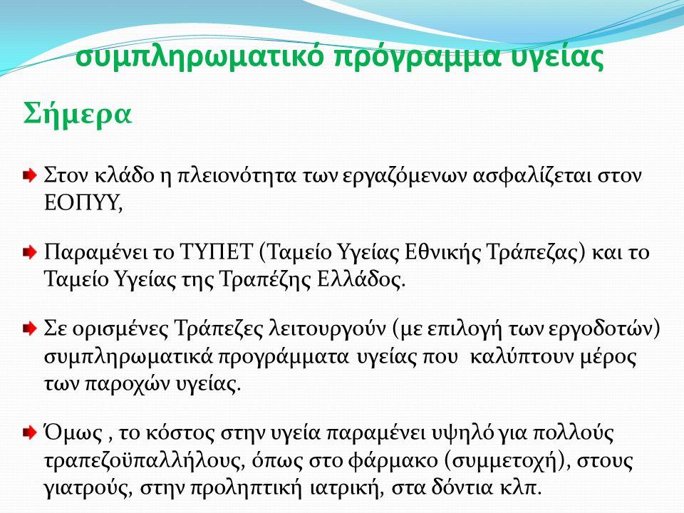 συμπληρωματικό πρόγραμμα υγείας Σήμερα Στον κλάδο η πλειονότητα των εργαζόμενων ασφαλίζεται στον ΕΟΠΥΥ, Παραμένει το ΤΥΠΕΤ (Ταμείο Υγείας Εθνικής Τράπεζας) και το Ταμείο Υγείας της Τραπέζης Ελλάδος.