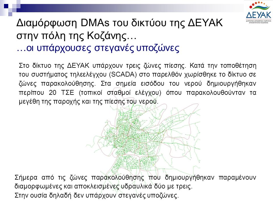 Διαμόρφωση DMAs του δικτύου της ΔΕΥΑΚ στην πόλη της Κοζάνης… …οι υπάρχουσες στεγανές υποζώνες Στο δίκτυο της ΔΕΥΑΚ υπάρχουν τρεις ζώνες πίεσης. Κατά τ