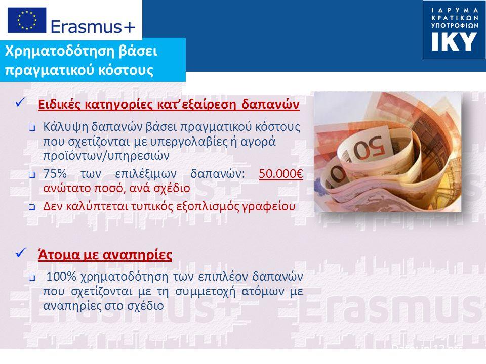 Date: in 12 pts Ειδικές κατηγορίες κατ'εξαίρεση δαπανών  Κάλυψη δαπανών βάσει πραγματικού κόστους που σχετίζονται με υπεργολαβίες ή αγορά προϊόντων/υπηρεσιών  75% των επιλέξιμων δαπανών: 50.000€ ανώτατο ποσό, ανά σχέδιο  Δεν καλύπτεται τυπικός εξοπλισμός γραφείου Άτομα με αναπηρίες  100% χρηματοδότηση των επιπλέον δαπανών που σχετίζονται με τη συμμετοχή ατόμων με αναπηρίες στο σχέδιο Χρηματοδότηση βάσει πραγματικού κόστους