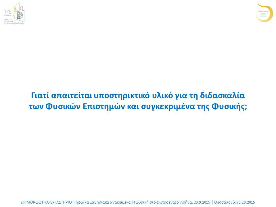 ΕΠΙΜΟΡΦΩΤΙΚΟ ΕΡΓΑΣΤΗΡΙΟ Ψηφιακά μαθησιακά αντικείμενα: Η Φυσική στο φωτόδεντρο Αθήνα, 29.9.2015 | Θεσσαλονίκη 5.10.2015 Γιατί απαιτείται υποστηρικτικό υλικό για τη διδασκαλία των Φυσικών Επιστημών και συγκεκριμένα της Φυσικής;
