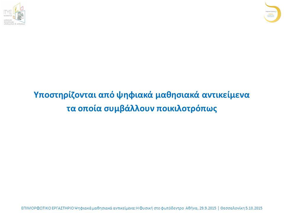 ΕΠΙΜΟΡΦΩΤΙΚΟ ΕΡΓΑΣΤΗΡΙΟ Ψηφιακά μαθησιακά αντικείμενα: Η Φυσική στο φωτόδεντρο Αθήνα, 29.9.2015 | Θεσσαλονίκη 5.10.2015 Υποστηρίζονται από ψηφιακά μαθησιακά αντικείμενα τα οποία συμβάλλουν ποικιλοτρόπως