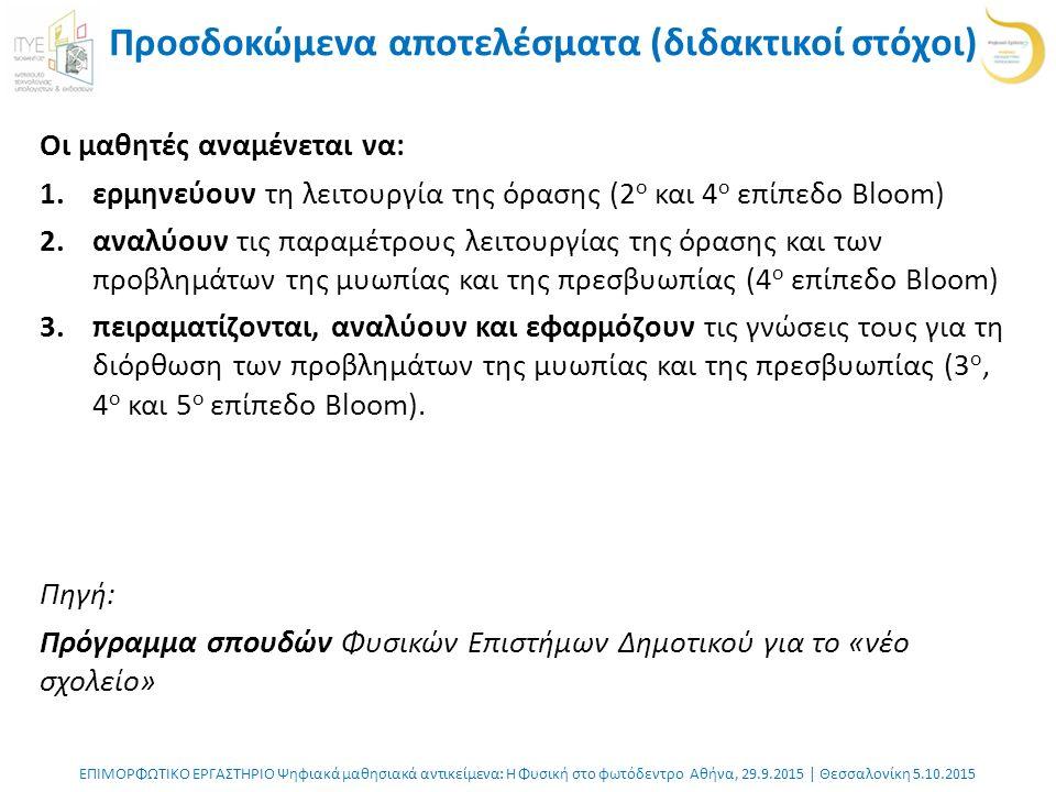 ΕΠΙΜΟΡΦΩΤΙΚΟ ΕΡΓΑΣΤΗΡΙΟ Ψηφιακά μαθησιακά αντικείμενα: Η Φυσική στο φωτόδεντρο Αθήνα, 29.9.2015 | Θεσσαλονίκη 5.10.2015 Προσδοκώμενα αποτελέσματα (διδακτικοί στόχοι) Οι μαθητές αναμένεται να: 1.ερμηνεύουν τη λειτουργία της όρασης (2 ο και 4 ο επίπεδο Bloom) 2.αναλύουν τις παραμέτρους λειτουργίας της όρασης και των προβλημάτων της μυωπίας και της πρεσβυωπίας (4 ο επίπεδο Bloom) 3.πειραματίζονται, αναλύουν και εφαρμόζουν τις γνώσεις τους για τη διόρθωση των προβλημάτων της μυωπίας και της πρεσβυωπίας (3 ο, 4 ο και 5 ο επίπεδο Bloom).