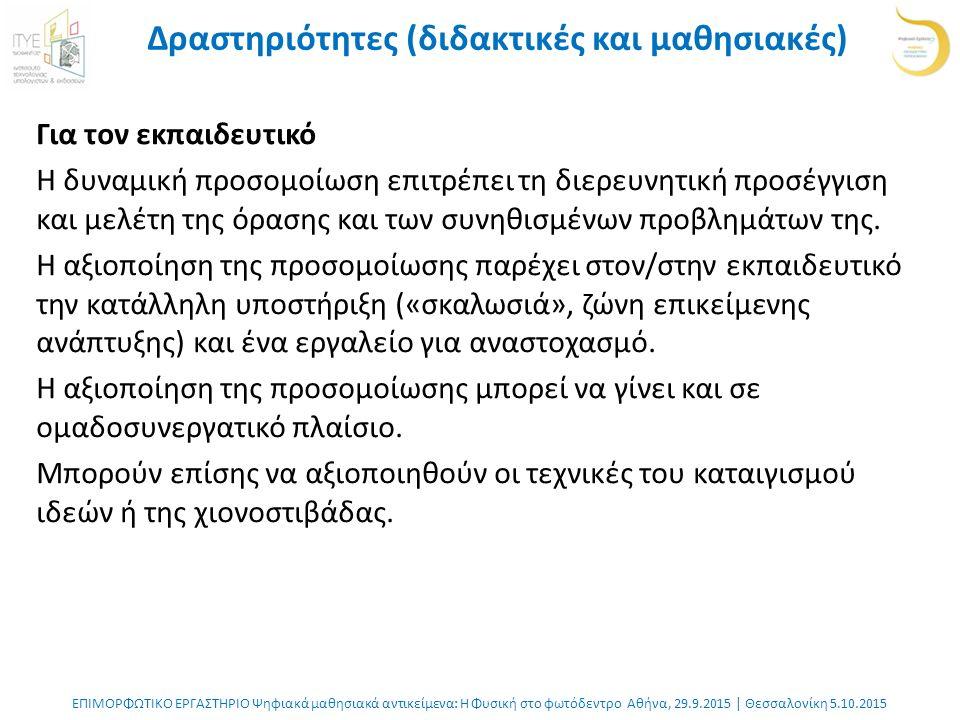 ΕΠΙΜΟΡΦΩΤΙΚΟ ΕΡΓΑΣΤΗΡΙΟ Ψηφιακά μαθησιακά αντικείμενα: Η Φυσική στο φωτόδεντρο Αθήνα, 29.9.2015 | Θεσσαλονίκη 5.10.2015 Δραστηριότητες (διδακτικές και μαθησιακές) Για τον εκπαιδευτικό Η δυναμική προσομοίωση επιτρέπει τη διερευνητική προσέγγιση και μελέτη της όρασης και των συνηθισμένων προβλημάτων της.