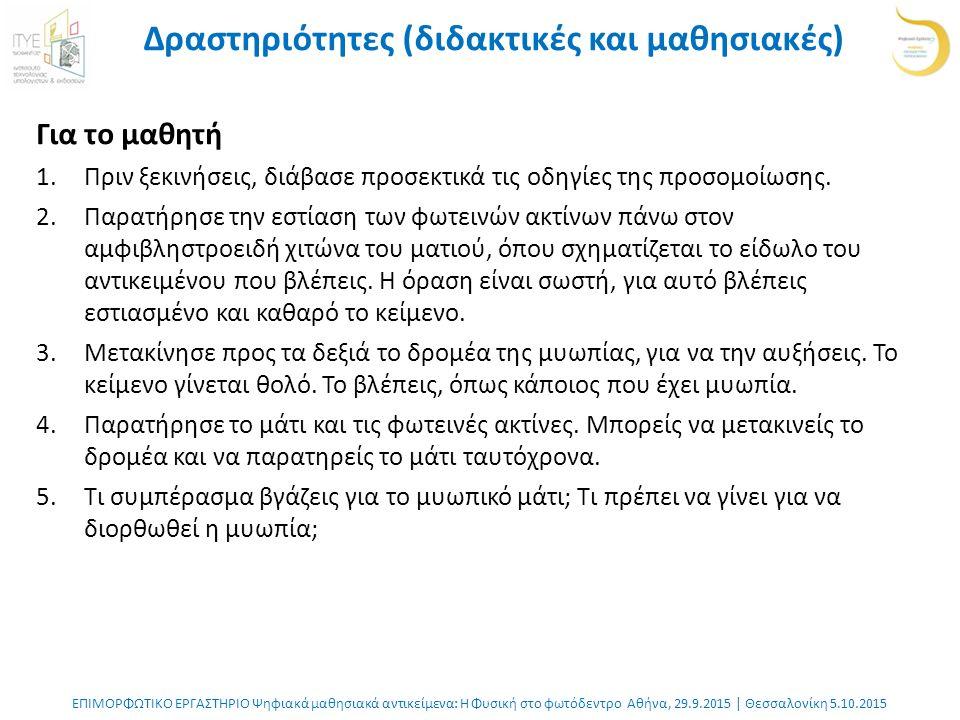 ΕΠΙΜΟΡΦΩΤΙΚΟ ΕΡΓΑΣΤΗΡΙΟ Ψηφιακά μαθησιακά αντικείμενα: Η Φυσική στο φωτόδεντρο Αθήνα, 29.9.2015 | Θεσσαλονίκη 5.10.2015 Δραστηριότητες (διδακτικές και μαθησιακές) Για το μαθητή 1.Πριν ξεκινήσεις, διάβασε προσεκτικά τις οδηγίες της προσομοίωσης.