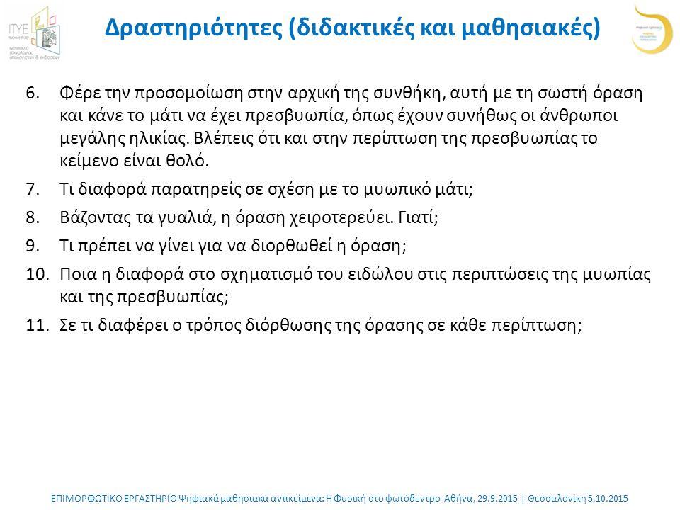 ΕΠΙΜΟΡΦΩΤΙΚΟ ΕΡΓΑΣΤΗΡΙΟ Ψηφιακά μαθησιακά αντικείμενα: Η Φυσική στο φωτόδεντρο Αθήνα, 29.9.2015 | Θεσσαλονίκη 5.10.2015 Δραστηριότητες (διδακτικές και μαθησιακές) 6.Φέρε την προσομοίωση στην αρχική της συνθήκη, αυτή με τη σωστή όραση και κάνε το μάτι να έχει πρεσβυωπία, όπως έχουν συνήθως οι άνθρωποι μεγάλης ηλικίας.