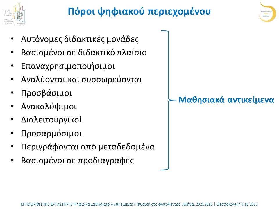 ΕΠΙΜΟΡΦΩΤΙΚΟ ΕΡΓΑΣΤΗΡΙΟ Ψηφιακά μαθησιακά αντικείμενα: Η Φυσική στο φωτόδεντρο Αθήνα, 29.9.2015 | Θεσσαλονίκη 5.10.2015 Πόροι ψηφιακού περιεχομένου Αυτόνομες διδακτικές μονάδες Βασισμένοι σε διδακτικό πλαίσιο Επαναχρησιμοποιήσιμοι Αναλύονται και συσσωρεύονται Προσβάσιμοι Ανακαλύψιμοι Διαλειτουργικοί Προσαρμόσιμοι Περιγράφονται από μεταδεδομένα Βασισμένοι σε προδιαγραφές Μαθησιακά αντικείμενα