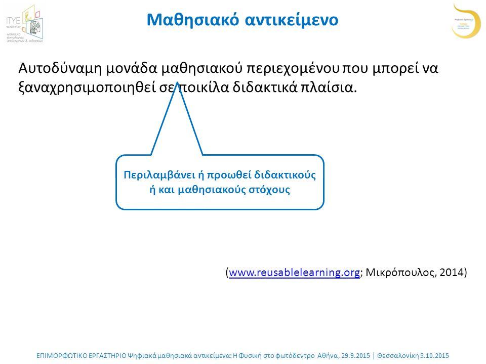 ΕΠΙΜΟΡΦΩΤΙΚΟ ΕΡΓΑΣΤΗΡΙΟ Ψηφιακά μαθησιακά αντικείμενα: Η Φυσική στο φωτόδεντρο Αθήνα, 29.9.2015 | Θεσσαλονίκη 5.10.2015 Μαθησιακό αντικείμενο Αυτοδύναμη μονάδα μαθησιακού περιεχομένου που μπορεί να ξαναχρησιμοποιηθεί σε ποικίλα διδακτικά πλαίσια.